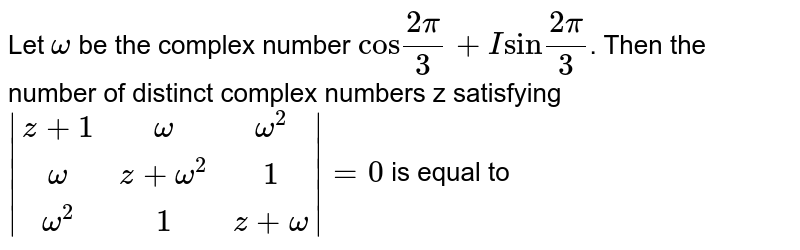"""Let `omega` be the complex number `""""cos""""(2pi)/3+I""""sin""""(2pi)/3`. Then the number of distinct complex numbers z satisfying <br> `