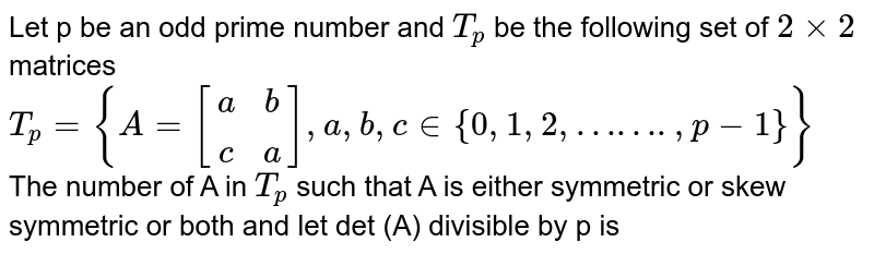 Let p be an odd prime number and `T_(p)` be the following set of `2xx2` matrices <br> `T_(p)={A=[(a,b),(c,a)], a,b,c in{0,1,2,…….,p-1}}`<br> The number of A in `T_(p)` such that A is either symmetric or skew symmetric or both and let det (A) divisible by p is