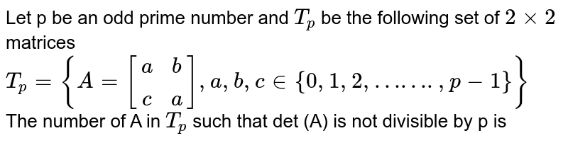 Let p be an odd prime number and `T_(p)` be the following set of `2xx2` matrices <br> `T_(p)={A=[(a,b),(c,a)], a,b,c in{0,1,2,…….,p-1}}`<br> The number of A in `T_(p)` such that det (A) is not divisible by p is