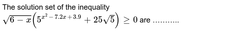 The solution set of the inequality <br> `sqrt(6-x)(5^(x^(2)-7.2x+3.9)+25sqrt(5))ge0` are ………..