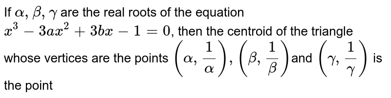 If `alpha,beta, gamma` are the real roots of the equation `x^(3)-3ax^(2)+3bx-1=0`, then the centroid of the triangle whose vertices are the points `(alpha, 1/(alpha)), (beta, 1/(beta))`and `(gamma,1/(gamma))` is the point