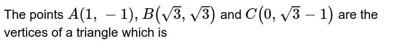 The points `A(1,-1),B(sqrt(3),sqrt(3))` and `C(0,sqrt(3)-1)` are the vertices of a triangle which is