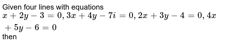 Given four lines with equations `x+2y-3=0, 3x+4y-7i=0, 2x+3y-4=0, 4x+5y-6=0` then
