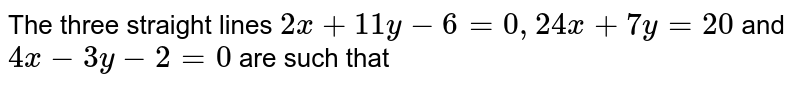 The three straight lines `2x+11y-6=0, 24x+7y=20` and `4x-3y-2=0` are such that