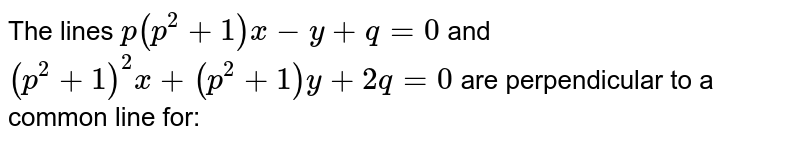 The lines `p(p^(2)+1)x-y+q=0` and `(p^(2)+1)^(2)x+(p^(2)+1)y+2q=0` are perpendicular to a common line for: