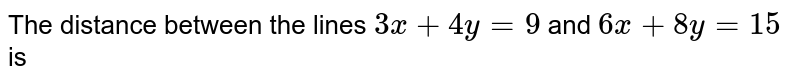 The distance between the lines `3x+4y=9` and `6x+8y=15` is
