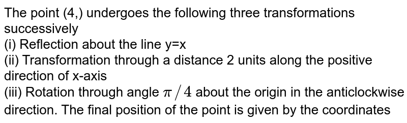 The point (4,) undergoes the following three transformations successively <br> (i) Reflection about the line y=x <br> (ii) Transformation through a distance 2 units along the positive direction of x-axis <br> (iii) Rotation through angle `pi//4` about the origin in the anticlockwise direction. The final position of the point is given by the coordinates