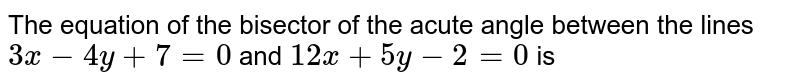 The equation of the bisector of the acute angle between the lines  <br> `3x-4y+7=0` and `12x+5y-2=0` is
