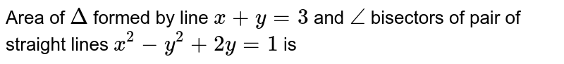 Area of `Delta` formed by line `x+y=3` and `/_` bisectors of pair of straight lines `x^(2)-y^(2)+2y=1` is