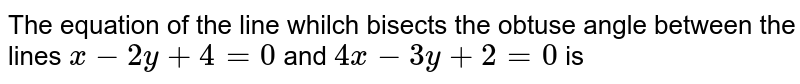 The equation of the line whilch bisects the obtuse angle between the lines `x-2y+4=0` and `4x-3y+2=0` is