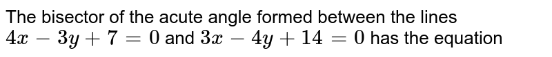 The bisector of the acute angle formed between the lines `4x-3y+7=0` and `3x-4y+14=0` has the equation