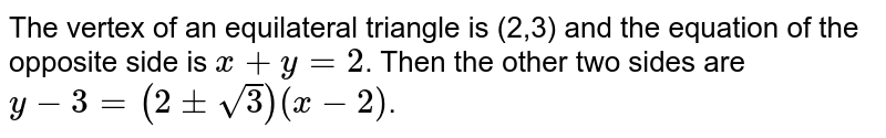 The vertex of an equilateral triangle is (2,3) and the equation of the opposite side is `x+y=2`. Then the other two sides are `y-3=(2+-sqrt(3))(x-2)`.