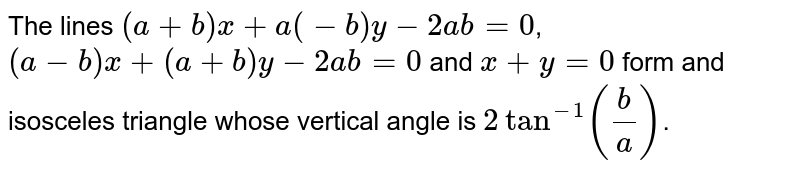 The lines `(a+b)x+a(-b)y-2ab=0`, <br> `(a-b)x+(a+b)y-2ab=0` and `x+y=0` form and isosceles triangle whose vertical angle is `2tan^(-1)(b/a)`.