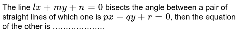 The line `lx+my+n=0` bisects the angle between a pair of straight lines of which one is `px+qy+r=0`, then the equation of the other is ………………..