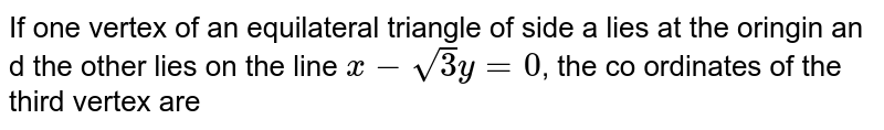 If one vertex of an equilateral triangle of side a lies at the oringin an d the other lies on the line `x-sqrt(3)y=0`, the co ordinates of the third vertex are