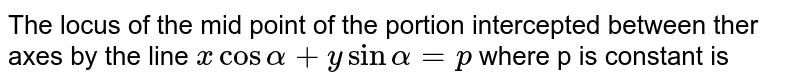 The locus of the mid point of the portion  intercepted between ther axes by the line `x cos alpha+y sin alpha=p` where p is constant is