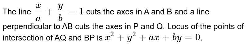The line `x/a+y/b=1` cuts the axes in A and B and a line perpendicular to AB cuts the axes in P and Q. Locus of the points of intersection of AQ and BP is `x^(2)+y^(2)+ax+by=0`.