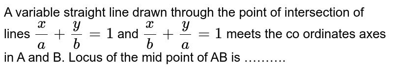A variable straight line drawn through the point of intersection of lines `x/a+y/b=1` and `x/b+y/a=1` meets the co ordinates axes in A and B. Locus of the mid point of AB is ……….