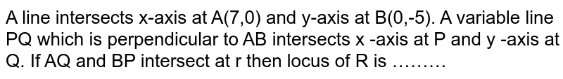 A line intersects x-axis at A(7,0) and y-axis  at B(0,-5). A variable line PQ which is perpendicular to AB intersects x -axis at P and y -axis at Q. If AQ and BP intersect at r then locus of R is ………