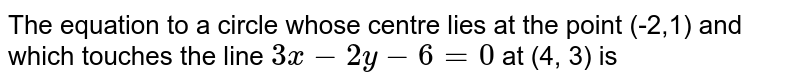The equation to a circle whose centre lies at the point (-2,1) and which touches the line `3x - 2y -6=0` at (4, 3) is