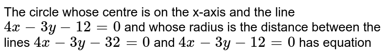 The circle whose centre is on the x-axis and the line `4x - 3y - 12 = 0` and whose radius is the distance between the lines `4x - 3y - 32= 0` and `4x - 3y - 12=0` has equation