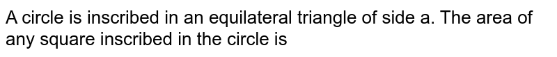 A circle is inscribed in an equilateral triangle of side a. The area of any square inscribed in the circle is
