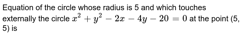 Equation of the circle whose radius is 5 and which touches externally the circle `x^(2)+y^(2)-2x-4y -20=0` at the point (5, 5) is