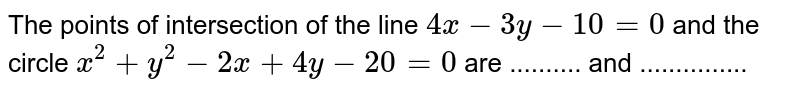 The points of intersection of the line `4x-3y-10 =0` and the circle `x^(2)+y^(2)-2x+4y-20=0` are .......... and ...............