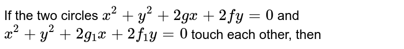 If the two circles `x^(2)+y^(2)+2gx+2fy=0` and  `x^(2)+y^(2)+2g_(1)x+2f_(1)y=0`  touch each other, then