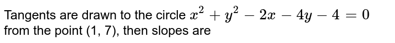 Tangents are drawn to the circle `x^(2)+y^(2) -2x-4y-4=0` from the point (1, 7), then slopes are