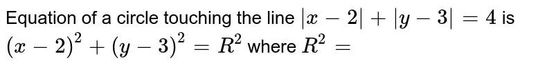 Equation of a circle touching the line `|x-2| +|y-3|=4` is  `(x-2)^(2)+(y-3)^(2)=R^(2)` where `R^(2)=`