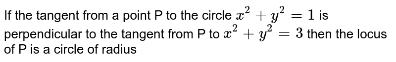 If the tangent from a point P to the circle `x^(2)+y^(2) = 1`  is perpendicular to the tangent from P to `x^(2)+y^(2)=3` then the locus of P is a circle of radius