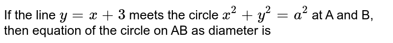If the line `y = x+3` meets the circle `x^(2)+y^(2)=a^(2)` at A and B, then equation of the circle on AB as diameter is