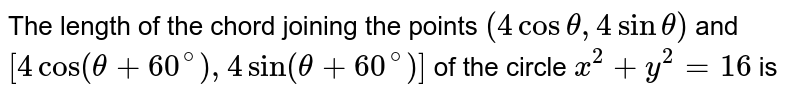 The length of the chord joining the points `(4cos theta, 4sin theta)`  and `[4cos(theta+60^(@)), 4 sin(theta+60^(@))]`  of the circle `x^(2)+y^(2)=16` is