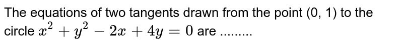 The equations of two tangents drawn from the point (0, 1) to the circle  `x^(2)+y^(2) - 2x+4y=0`  are .........