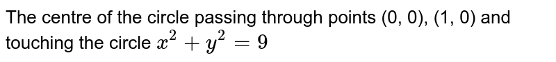 The centre of the circle passing through points (0, 0), (1, 0) and touching the circle `x^(2)+y^(2)=9`