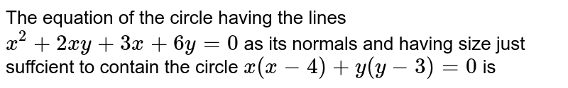 The equation of the circle having the lines `x^(2)+2xy+3x+6y=0` as its normals and having size just suffcient to contain the circle `x(x-4) + y(y - 3) = 0`  is