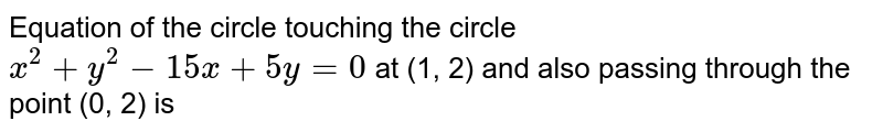 Equation of the circle touching the circle `x^(2)+y^(2)-15x+5y=0`  at (1, 2) and also passing through the point (0, 2) is