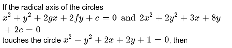 If the radical axis of the circles `x^(2)+y^(2) +2gx +2fy+c=0 and 2x^(2)+2y^(2)+3x+8y+2c=0` touches the circle `x^(2)+y^(2)+2x+2y+1=0`, then