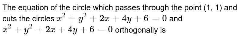 The equation of the circle which passes through the point (1, 1) and cuts the circles `x^(2)+y^(2)+2x+4y+6=0`  and `x^(2)+y^(2)+2x+4y+6=0` orthogonally is