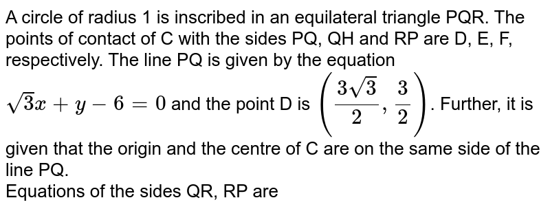 A circle of radius 1 is inscribed in an equilateral triangle PQR. The points of contact of C with the sides PQ, QH and RP are D, E, F, respectively. The line PQ is given by the equation `sqrt(3)x+y-6=0` and the point D is `((3sqrt(3))/(2), (3)/(2))`. Further, it is given that the origin and the centre of C are on the same side of the line PQ. <br> Equations of the sides QR, RP are