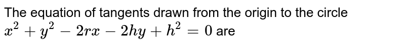 The equation of tangents drawn from the origin to the circle `x^(2)+y^(2) -2r x -2hy +h^(2) =0` are