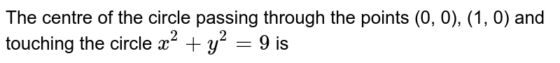 The centre of the circle passing through the points (0, 0), (1, 0) and touching the circle `x^(2)+y^(2)=9` is