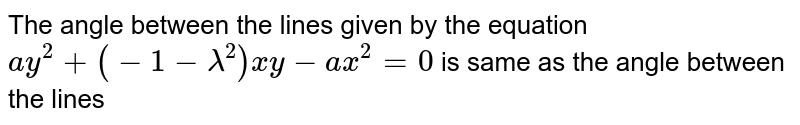 The angle between the lines given by the equation `ay^(2)+(-1-lamda^(2))xy-ax^(2)=0` is same as the angle between the lines