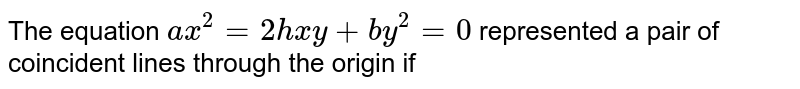 The equation `ax^(2)=2hxy+by^(2)=0` represented a pair of coincident lines through the origin if