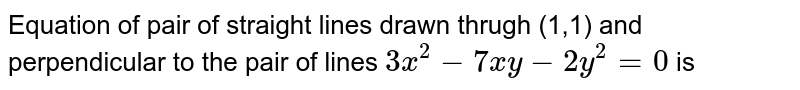 Equation of pair of straight lines drawn thrugh (1,1) and perpendicular to the pair of lines `3x^(2)-7xy-2y^(2)=0` is