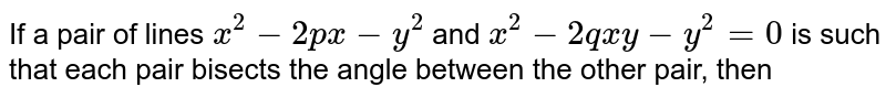 If a pair of lines `x^(2)-2px-y^(2)` and `x^(2)-2qxy-y^(2)=0` is such that each  pair bisects the angle between the other pair, then