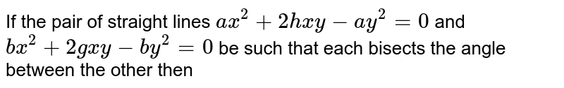 If the pair of straight lines `ax^(2)+2hxy-ay^(2)=0` and `bx^(2)+2gxy-by^(2)=0`  be such that each bisects the angle between the other then