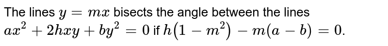 The lines `y=mx` bisects the angle between the lines `ax^(2)+2hxy+by^(2)=0` if `h(1-m^(2))-m(a-b)=0`.