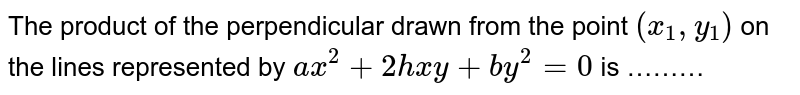 The product of the perpendicular drawn from the point `(x_(1),y_(1))` on the lines represented by `ax^(2)+2hxy+by^(2)=0` is ………